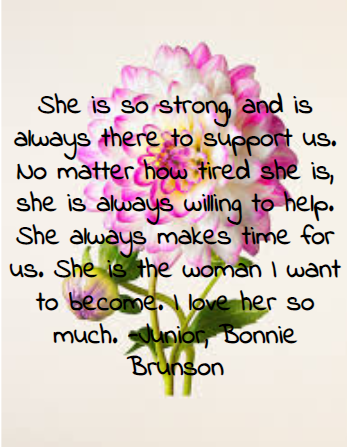 She+is+so+strong%2C+and+is+always+there+to+support+us.+No+matter+how+tired+she+is%2C+she+is+always+willing+to+help.+She+always+makes+time+for+us.+She+is+the+woman+I+want+to+become.+I+love+her+so+much.+-Junior%2C+Bonnie+Brunson