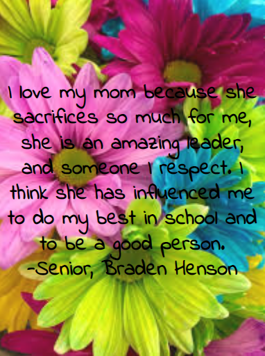 I+love+my+mom+because+she+sacrifices+so+much+for+me%2C+she+is+an+amazing+leader%2C+and+someone+I+respect.+I+think+she+has+influenced+me+to+do+my+best+in+school+and+to+be+a+good+person.+-Senior%2C+Braden+Henson