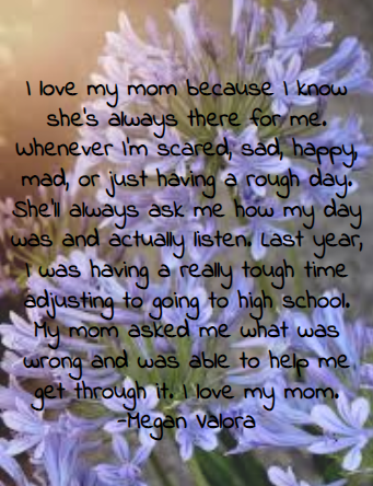 I+love+my+mom+because+I+know+she%27s+always+there+for+me.+Whenever+I%27m+scared%2C+sad%2C+happy%2C+mad%2C+or+just+having+a+rough+day.+She%27ll+always+ask+me+how+my+day+was+and+actually+listen.+Last+year%2C+I+was+having+a+really+tough+time+adjusting+to+going+to+high+school.+My+mom+asked+me+what+was+wrong+and+was+able+to+help+me+get+through+it.+I+love+my+mom.+-Megan+Valora