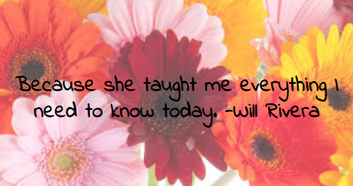 Because+she+taught+me+everything+I+need+to+know+today.+-Will+Rivera